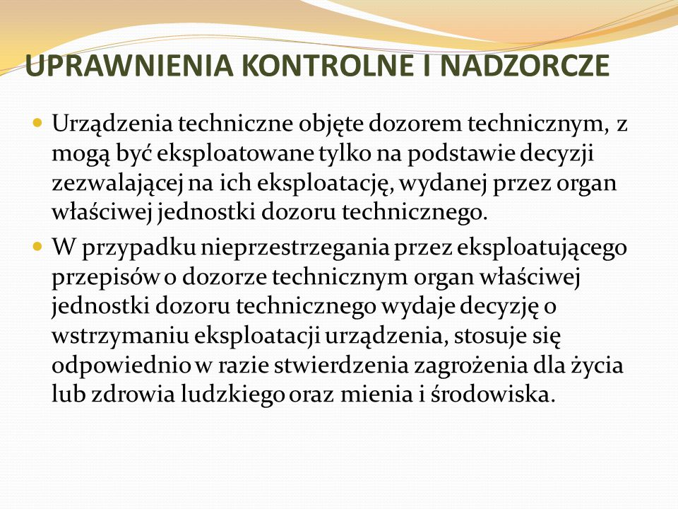 UPRAWNIENIA KONTROLNE I NADZORCZE Urządzenia techniczne objęte dozorem technicznym, z mogą być eksploatowane tylko na podstawie decyzji zezwalającej n