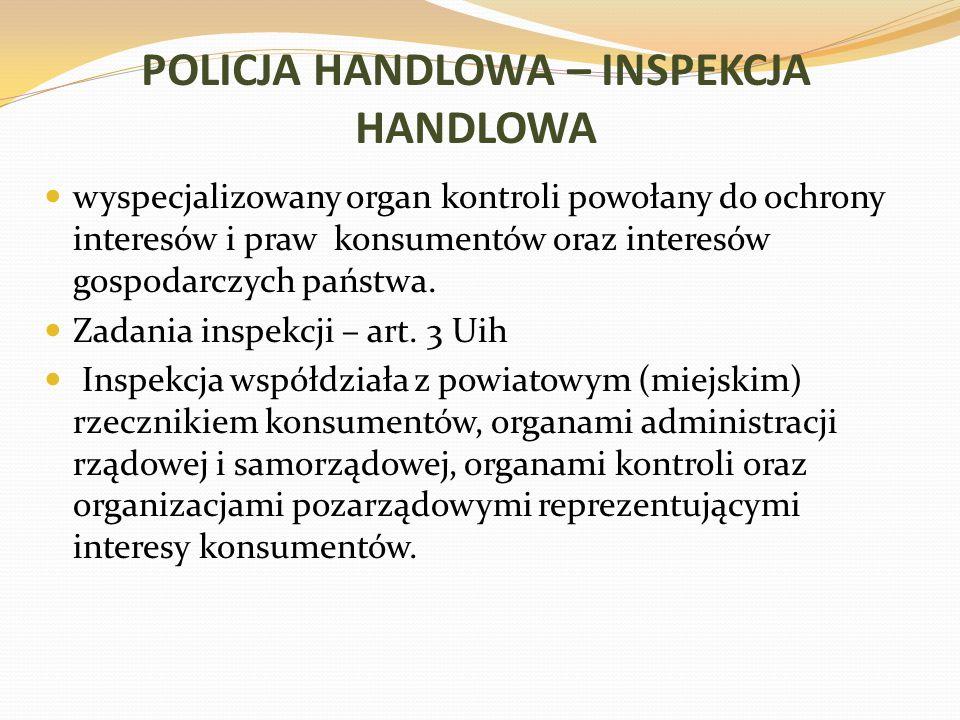 POLICJA HANDLOWA – INSPEKCJA HANDLOWA wyspecjalizowany organ kontroli powołany do ochrony interesów i praw konsumentów oraz interesów gospodarczych państwa.