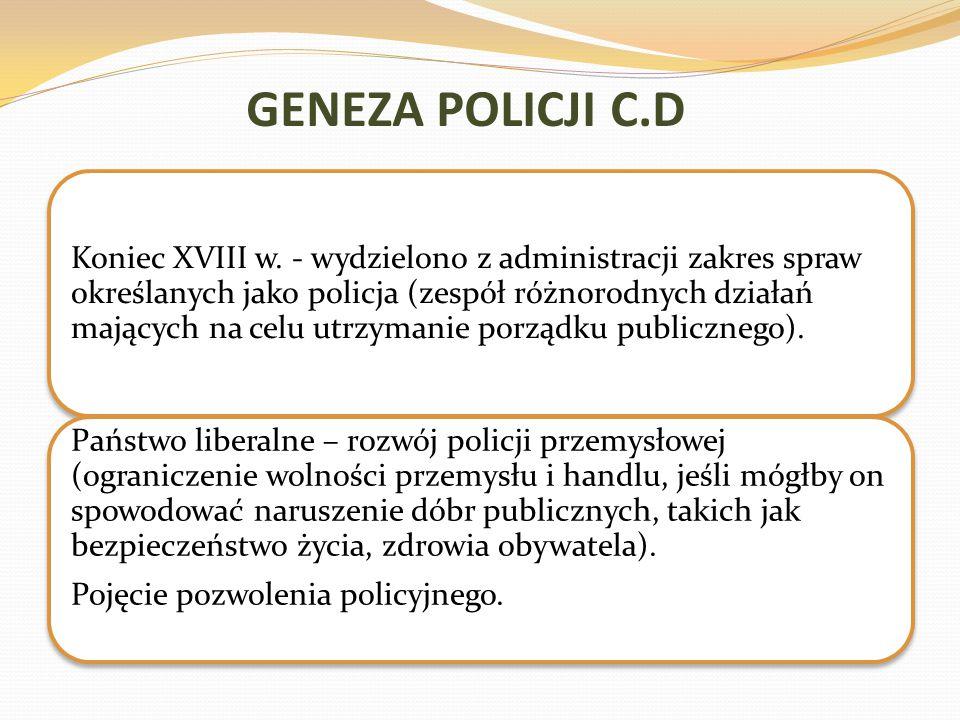 GENEZA POLICJI C.D Koniec XVIII w. - wydzielono z administracji zakres spraw określanych jako policja (zespół różnorodnych działań mających na celu ut