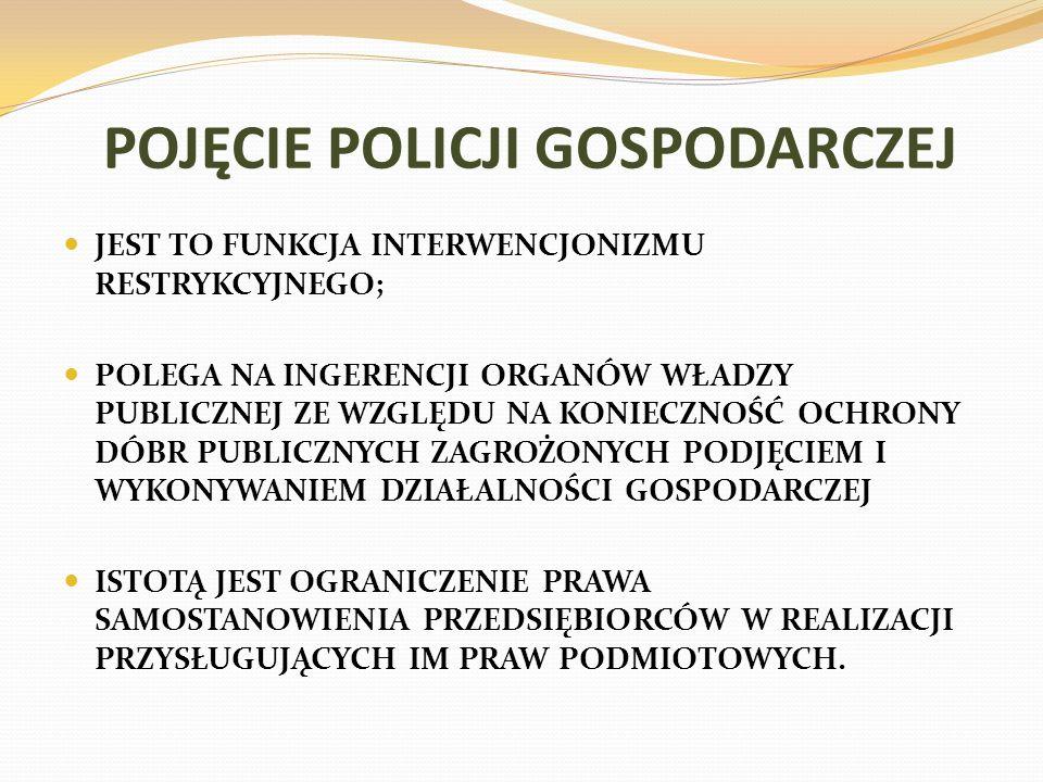 POJĘCIE POLICJI GOSPODARCZEJ JEST TO FUNKCJA INTERWENCJONIZMU RESTRYKCYJNEGO; POLEGA NA INGERENCJI ORGANÓW WŁADZY PUBLICZNEJ ZE WZGLĘDU NA KONIECZNOŚĆ OCHRONY DÓBR PUBLICZNYCH ZAGROŻONYCH PODJĘCIEM I WYKONYWANIEM DZIAŁALNOŚCI GOSPODARCZEJ ISTOTĄ JEST OGRANICZENIE PRAWA SAMOSTANOWIENIA PRZEDSIĘBIORCÓW W REALIZACJI PRZYSŁUGUJĄCYCH IM PRAW PODMIOTOWYCH.