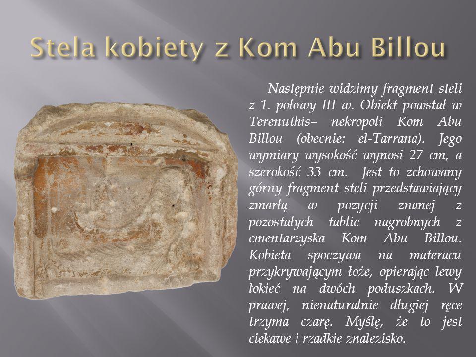 Następnie widzimy fragment steli z 1. połowy III w. Obiekt powstał w Terenuthis– nekropoli Kom Abu Billou (obecnie: el-Tarrana). Jego wymiary wysokość