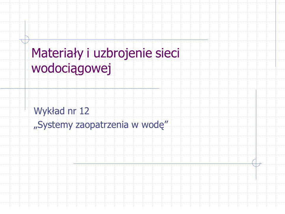 """Materiały i uzbrojenie sieci wodociągowej Wykład nr 12 """"Systemy zaopatrzenia w wodę"""""""
