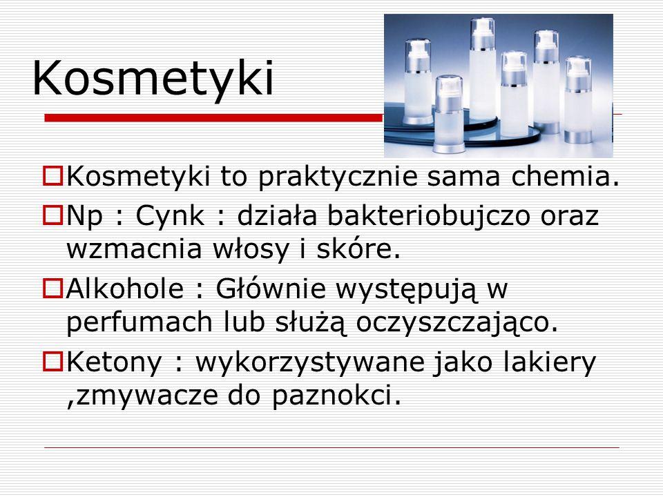 Kosmetyki  Kosmetyki to praktycznie sama chemia.  Np : Cynk : działa bakteriobujczo oraz wzmacnia włosy i skóre.  Alkohole : Głównie występują w pe