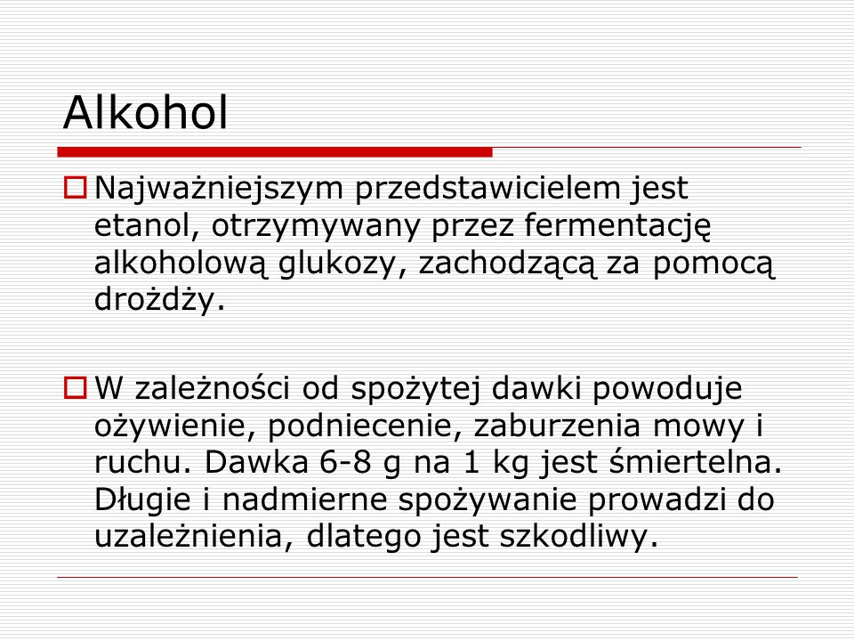 Alkohol  Najważniejszym przedstawicielem jest etanol, otrzymywany przez fermentację alkoholową glukozy, zachodzącą za pomocą drożdży.  W zależności