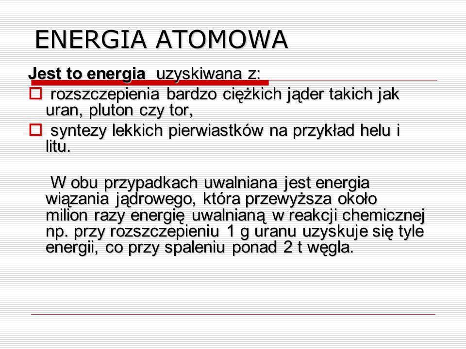 ENERGIA ATOMOWA Jest to energia uzyskiwana z:  rozszczepienia bardzo ciężkich jąder takich jak uran, pluton czy tor,  syntezy lekkich pierwiastków na przykład helu i litu.