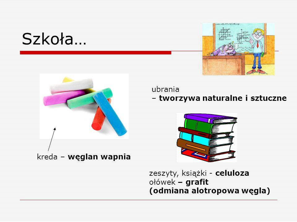 Szkoła… kreda – węglan wapnia zeszyty, książki - celuloza ołówek – grafit (odmiana alotropowa węgla) ubrania – tworzywa naturalne i sztuczne