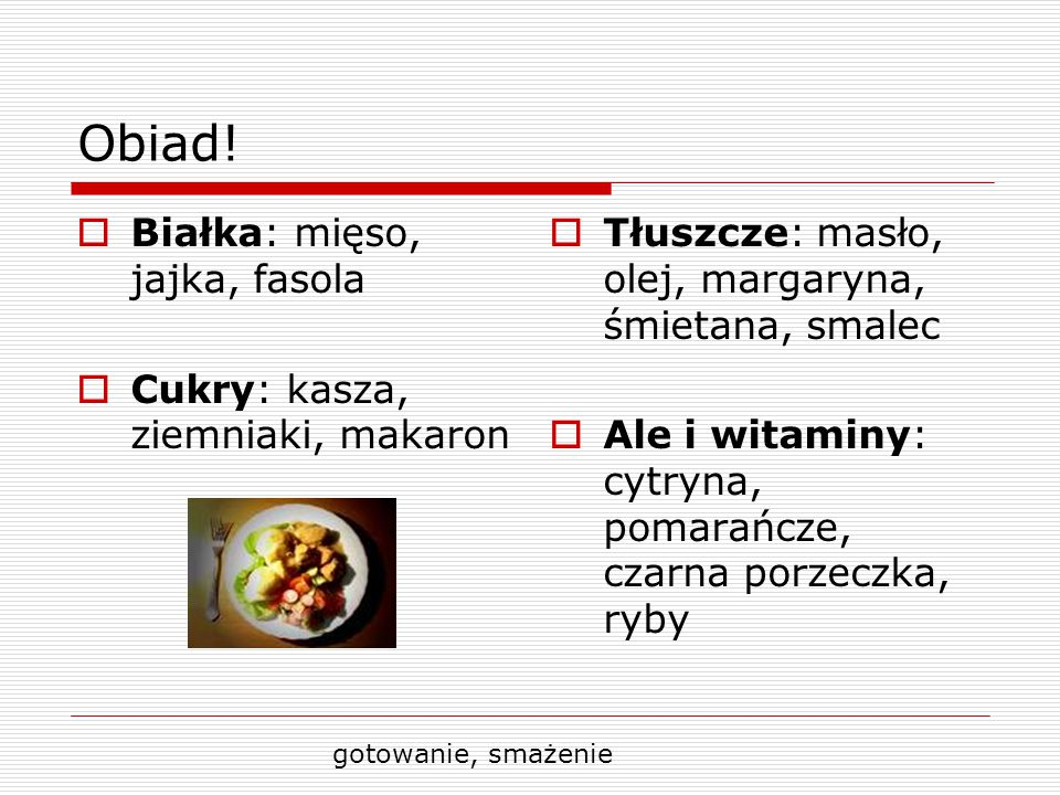 Obiad!  Białka: mięso, jajka, fasola  Cukry: kasza, ziemniaki, makaron  Tłuszcze: masło, olej, margaryna, śmietana, smalec  Ale i witaminy: cytryn