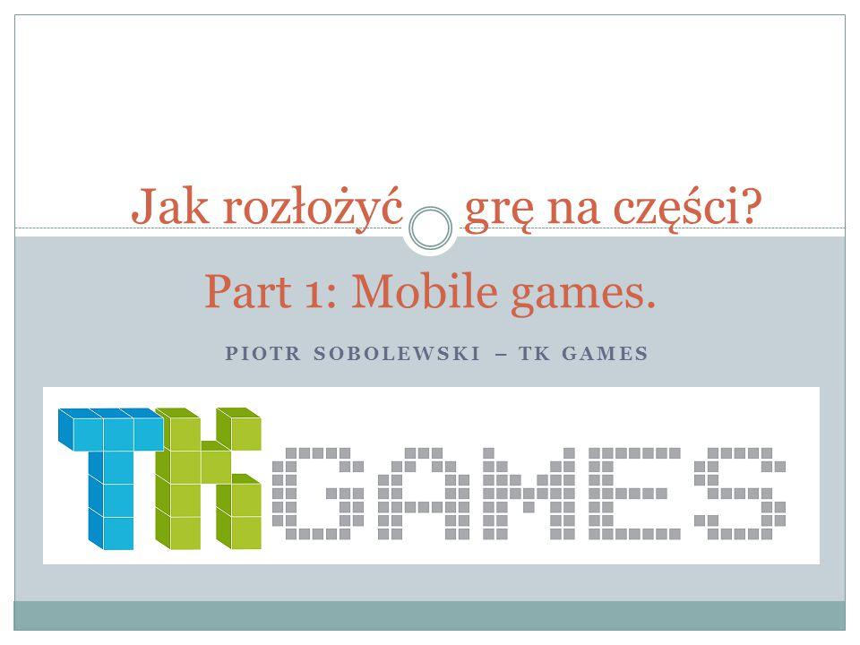 PIOTR SOBOLEWSKI – TK GAMES Jak rozłożyć grę na części Part 1: Mobile games.