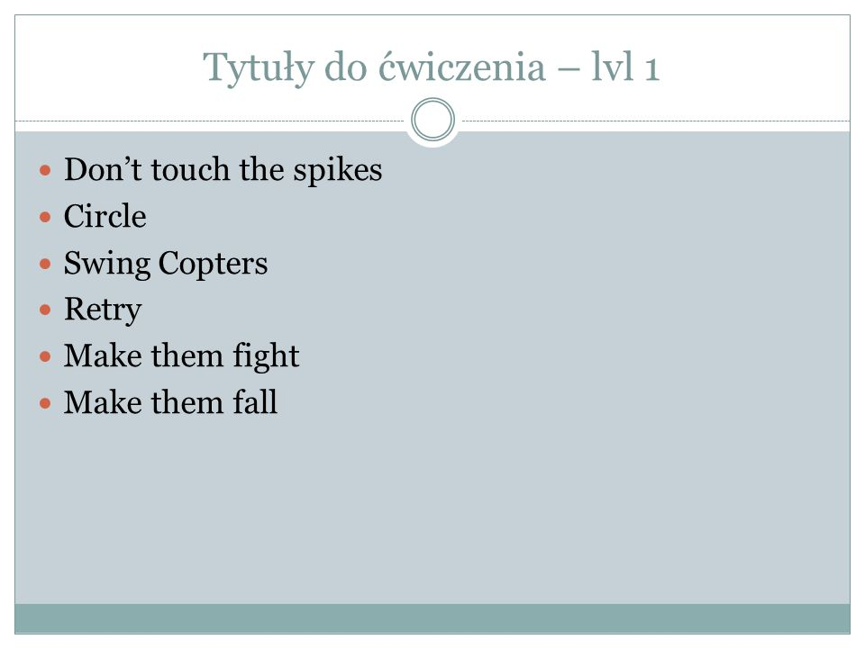 Tytuły do ćwiczenia – lvl 1 Don't touch the spikes Circle Swing Copters Retry Make them fight Make them fall