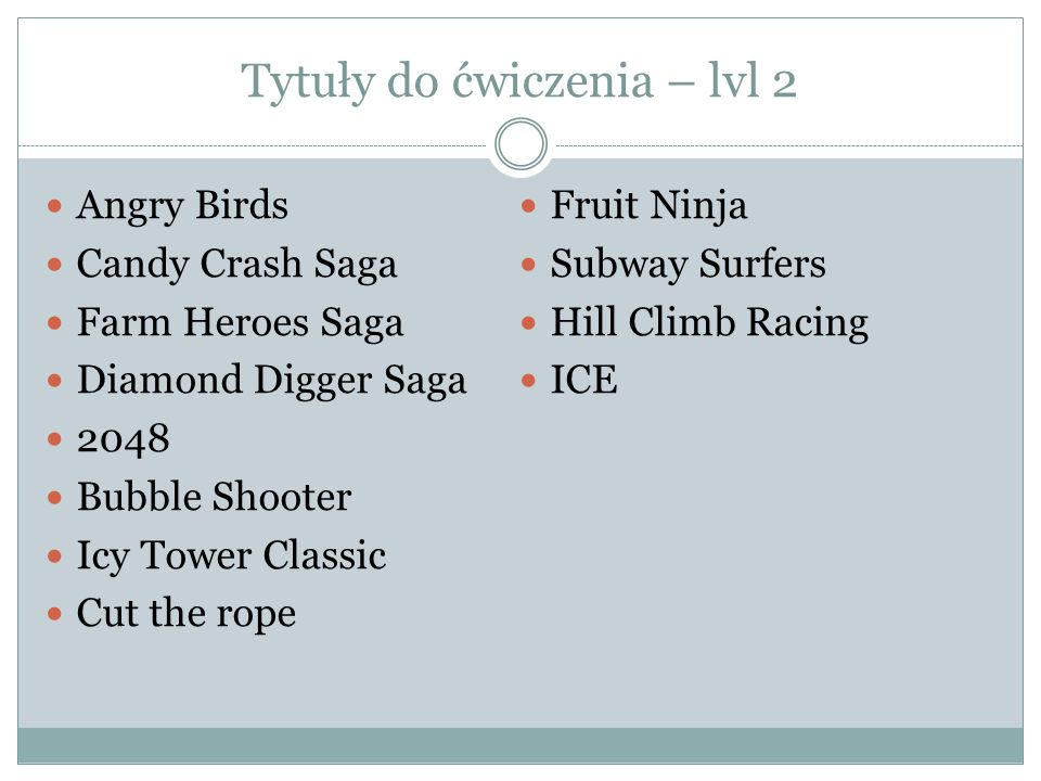 Tytuły do ćwiczenia – lvl 2 Angry Birds Candy Crash Saga Farm Heroes Saga Diamond Digger Saga 2048 Bubble Shooter Icy Tower Classic Cut the rope Fruit Ninja Subway Surfers Hill Climb Racing ICE