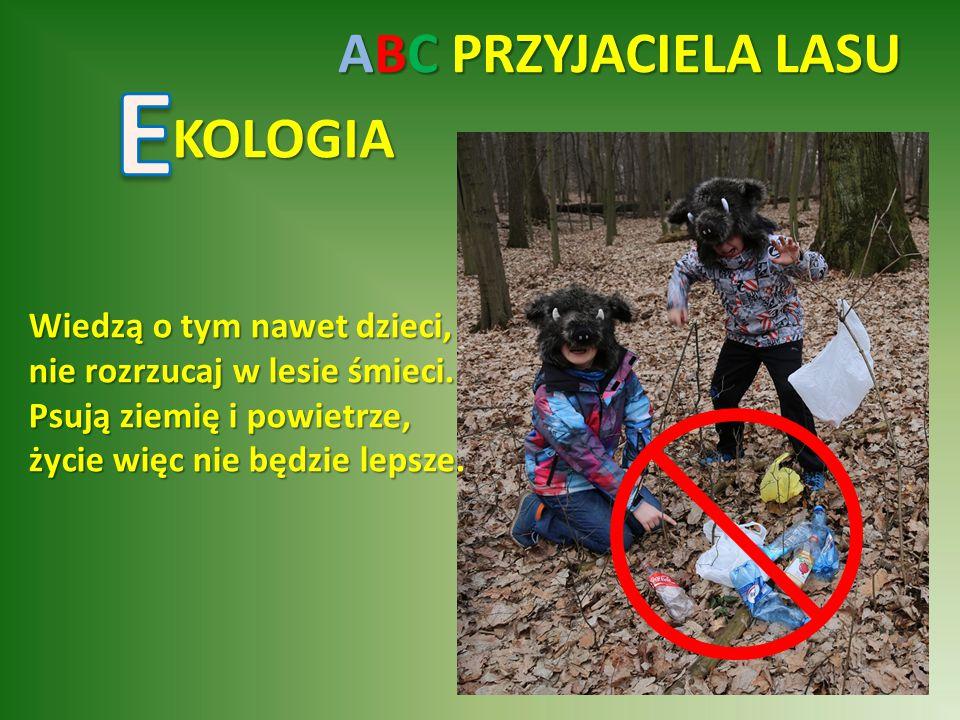 ABC PRZYJACIELA LASU KOLOGIA Wiedzą o tym nawet dzieci, nie rozrzucaj w lesie śmieci.
