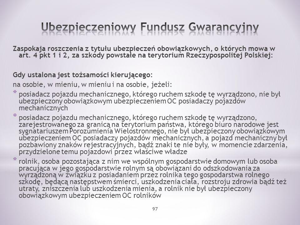 Zaspokaja roszczenia z tytułu ubezpieczeń obowiązkowych, o których mowa w art. 4 pkt 1 i 2, za szkody powstałe na terytorium Rzeczypospolitej Polskiej