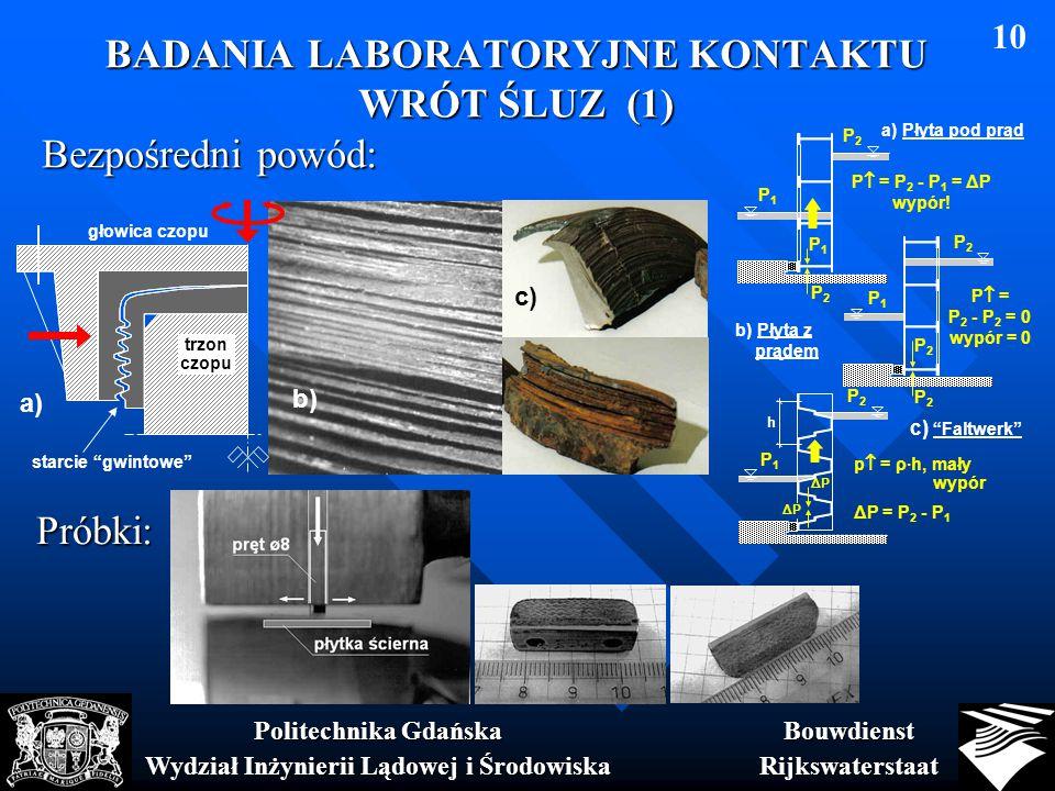 BADANIA LABORATORYJNE KONTAKTU WRÓT ŚLUZ (1) BouwdienstRijkswaterstaat Politechnika Gdańska Wydział Inżynierii Lądowej i Środowiska 10 P2P2 P1P1 P2P2 P1P1 P  = P 2 - P 1 = ΔP wypór.