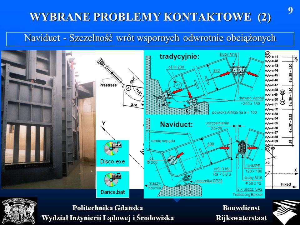 WYBRANE PROBLEMY KONTAKTOWE (2) BouwdienstRijkswaterstaat Politechnika Gdańska Wydział Inżynierii Lądowej i Środowiska 9 Naviduct - Szczelność wrót wspornych odwrotnie obciążonych tradycyjnie: drewno: Azobé ~200 x 150 śruby M16 842 oś Φ 200 a a powłoka AlMg5 na a = 100 Naviduct: 600 ośoś Φ 200 UHMPE 120 x 100 2 x uszcz.