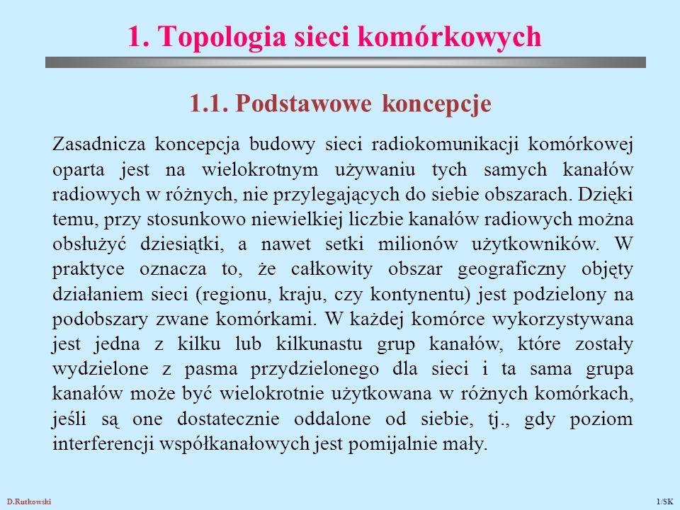 D.Rutkowski1/SK 1. Topologia sieci komórkowych 1.1. Podstawowe koncepcje Zasadnicza koncepcja budowy sieci radiokomunikacji komórkowej oparta jest na