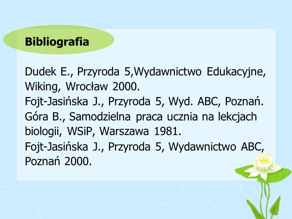 Bibliografia Dudek E., Przyroda 5,Wydawnictwo Edukacyjne, Wiking, Wrocław 2000. Fojt-Jasińska J., Przyroda 5, Wyd. ABC, Poznań. Góra B., Samodzielna p