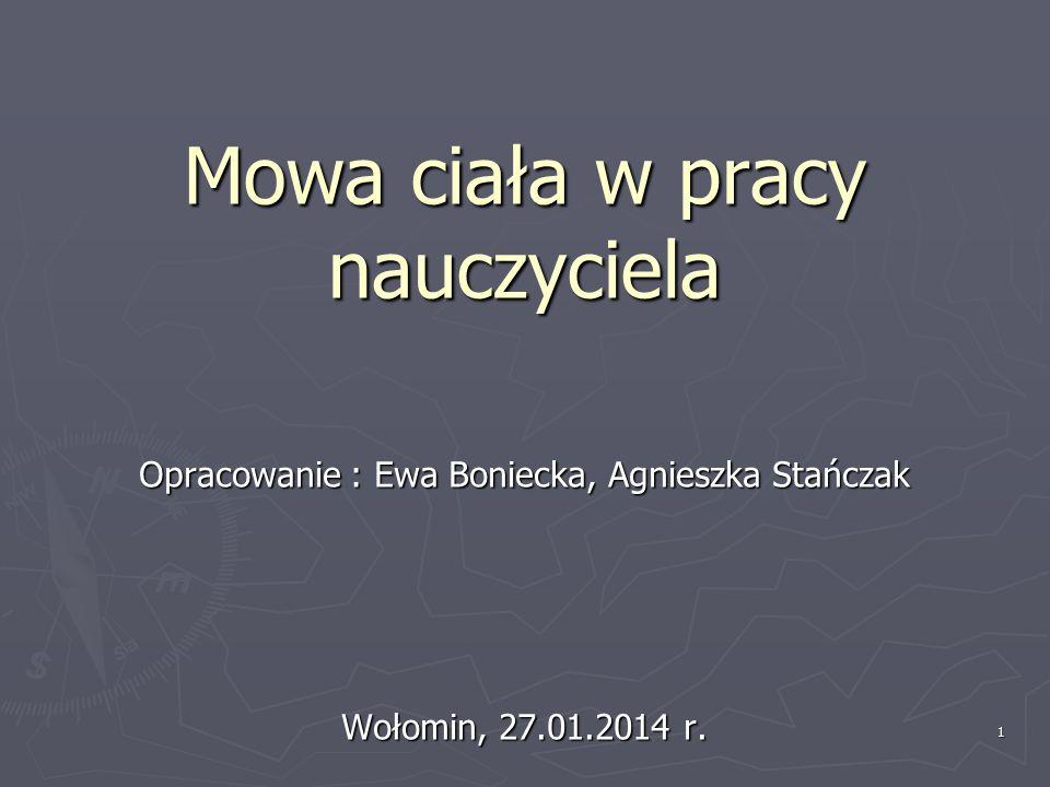 1 Mowa ciała w pracy nauczyciela Opracowanie : Ewa Boniecka, Agnieszka Stańczak Wołomin, 27.01.2014 r.