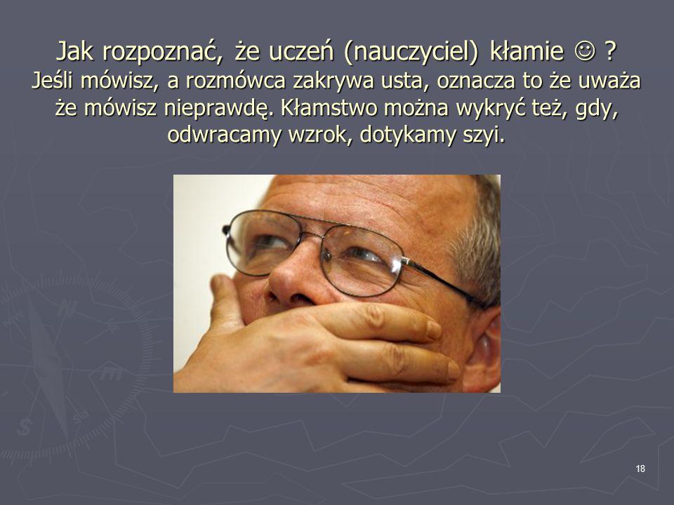 Jak rozpoznać, że uczeń (nauczyciel) kłamie ? Jeśli mówisz, a rozmówca zakrywa usta, oznacza to że uważa że mówisz nieprawdę. Kłamstwo można wykryć te