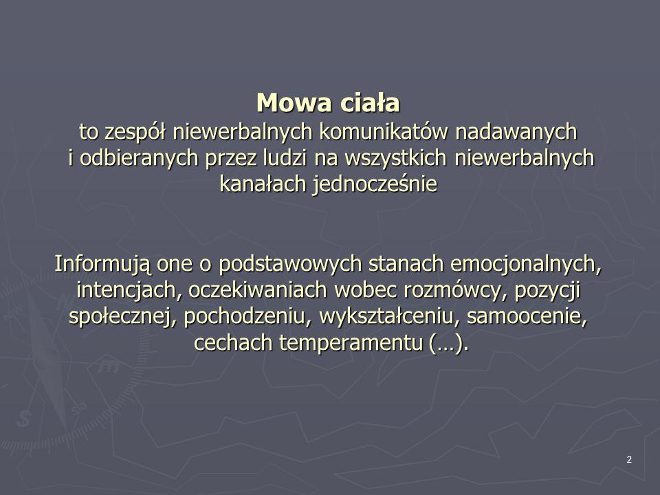 2 Mowa ciała to zespół niewerbalnych komunikatów nadawanych i odbieranych przez ludzi na wszystkich niewerbalnych kanałach jednocześnie Informują one