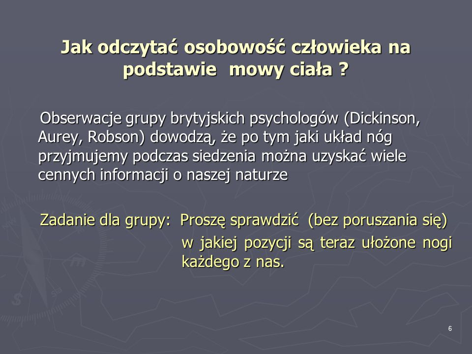 6 Jak odczytać osobowość człowieka na podstawie mowy ciała ? Obserwacje grupy brytyjskich psychologów (Dickinson, Aurey, Robson) dowodzą, że po tym ja