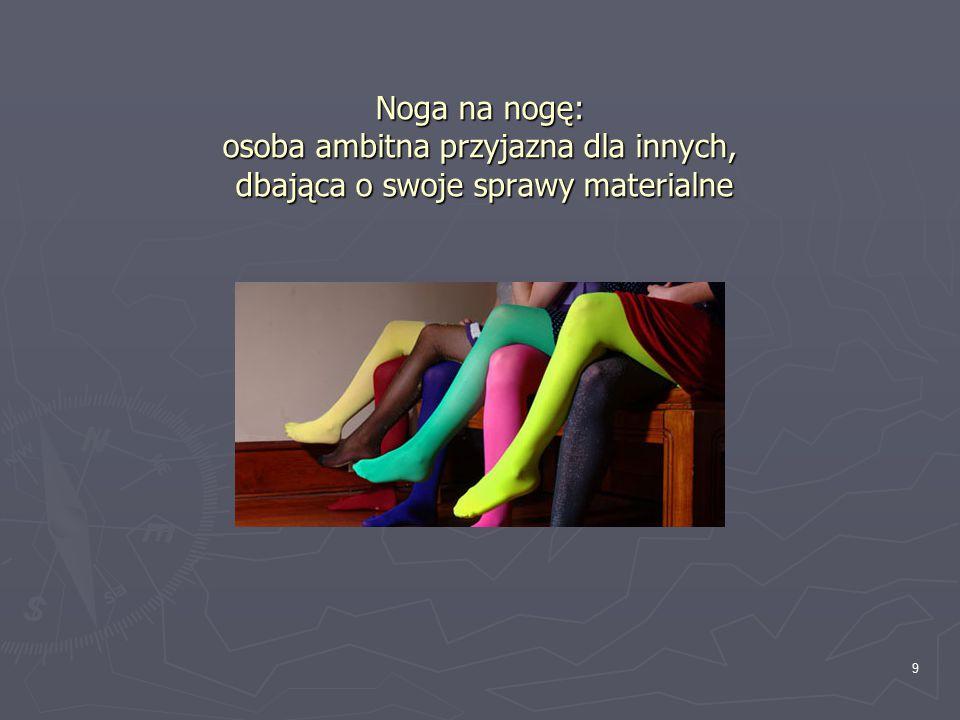 Noga na nogę: osoba ambitna przyjazna dla innych, dbająca o swoje sprawy materialne 9