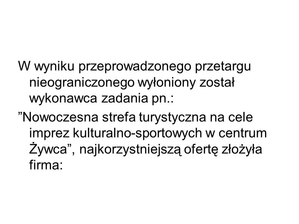W wyniku przeprowadzonego przetargu nieograniczonego wyłoniony został wykonawca zadania pn.: Nowoczesna strefa turystyczna na cele imprez kulturalno-sportowych w centrum Żywca , najkorzystniejszą ofertę złożyła firma: