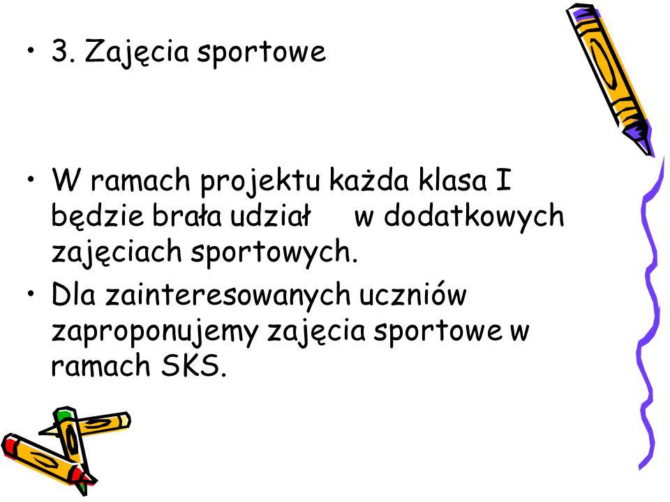 3. Zajęcia sportowe W ramach projektu każda klasa I będzie brała udział w dodatkowych zajęciach sportowych. Dla zainteresowanych uczniów zaproponujemy