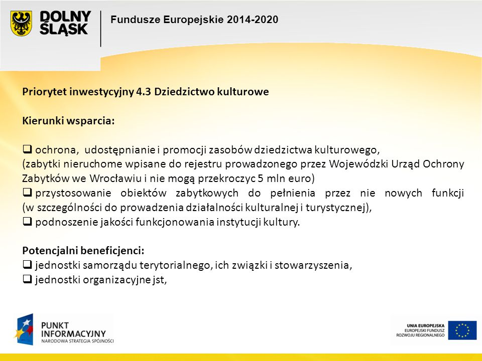 Fundusze Europejskie 2014-2020 Priorytet inwestycyjny 4.3 Dziedzictwo kulturowe Kierunki wsparcia:  ochrona, udostępnianie i promocji zasobów dziedzi