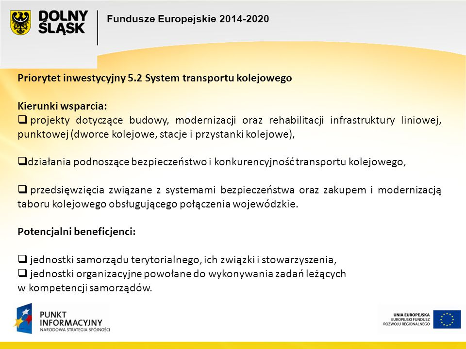 Fundusze Europejskie 2014-2020 e e Priorytet inwestycyjny 5.2 System transportu kolejowego Kierunki wsparcia:  projekty dotyczące budowy, modernizacj