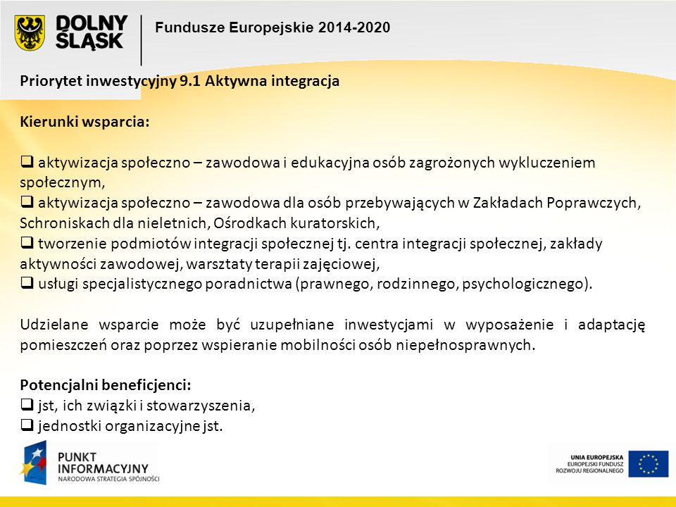 Fundusze Europejskie 2014-2020 Priorytet inwestycyjny 9.1 Aktywna integracja Kierunki wsparcia:  aktywizacja społeczno – zawodowa i edukacyjna osób z