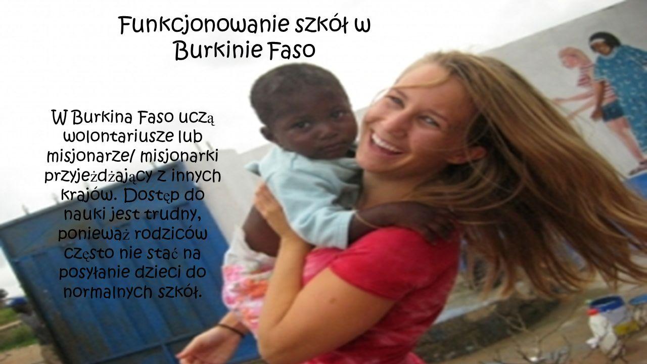 Funkcjonowanie szkół w Burkinie Faso W Burkina Faso ucz ą wolontariusze lub misjonarze/ misjonarki przyje ż d ż aj ą cy z innych krajów. Dost ę p do n