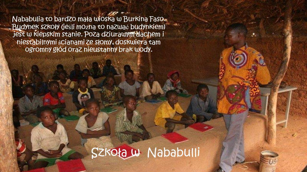 Szkoła w Nababulli Nababulia to bardzo mała wioska w Burkina Faso. Budynek szkoły (je ś li mo ż na to nazwa ć budynkiem) jest w kiepskim stanie. Poza