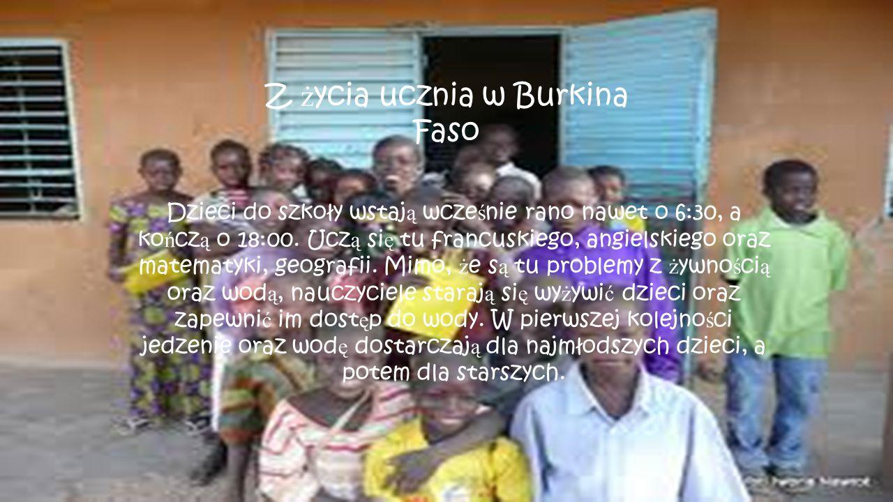 Z ż ycia ucznia w Burkina Faso Dzieci do szkoły wstaj ą wcze ś nie rano nawet o 6:30, a ko ń cz ą o 18:00. Ucz ą si ę tu francuskiego, angielskiego or