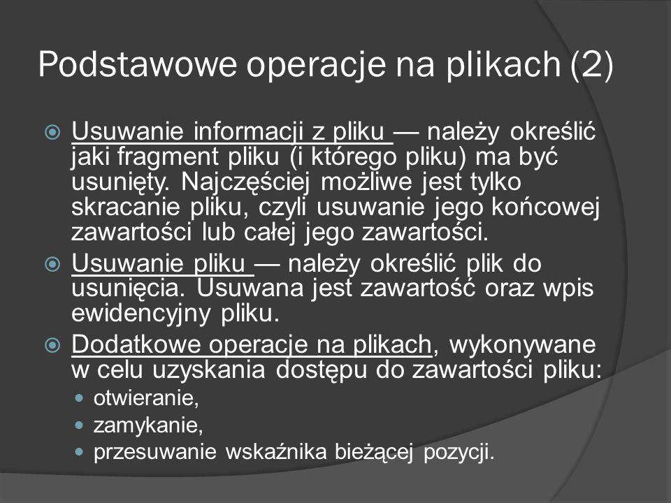 Podstawowe operacje na plikach (2)  Usuwanie informacji z pliku — należy określić jaki fragment pliku (i którego pliku) ma być usunięty. Najczęściej