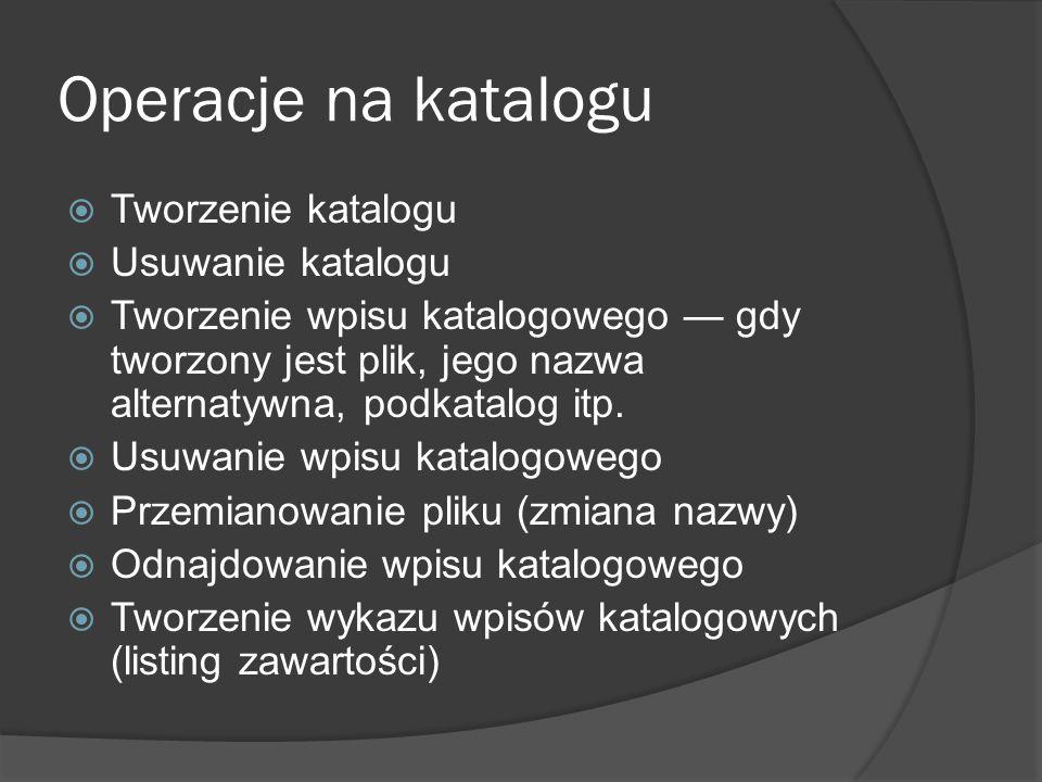 Operacje na katalogu  Tworzenie katalogu  Usuwanie katalogu  Tworzenie wpisu katalogowego — gdy tworzony jest plik, jego nazwa alternatywna, podkat