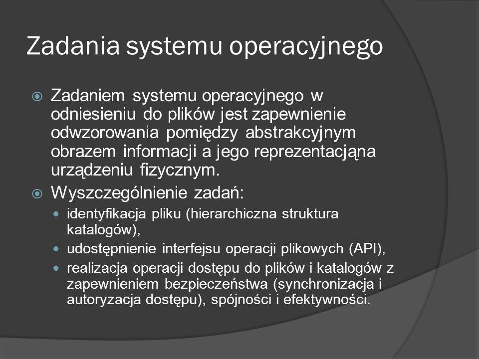 Atrybuty pliku  Nazwa — ciąg znaków służących użytkownikowi do identyfikacji pliku  Typ — informacja służąca do rozpoznania rodzaju zawartości pliku i tym samym sposobu interpretacji  Lokalizacja — informacja służąca do odnalezienia pliku w systemie komputerowym (urządzenie i położenie pliku w tym urządzeniu)  Rozmiar — bieżący rozmiar pliku w ustalonych jednostkach (bajtach, słowach, blokach itp.)  Ochrona — informacje umożliwiające kontrolę dostępu  Czasy dostępów — daty i czasy wykonywania pewnych operacji na pliku, typu odczyt, modyfikacja, utworzenie