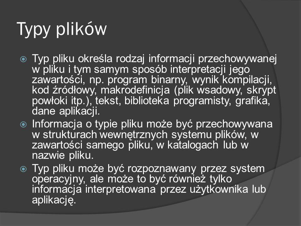 Typy plików  Typ pliku określa rodzaj informacji przechowywanej w pliku i tym samym sposób interpretacji jego zawartości, np. program binarny, wynik