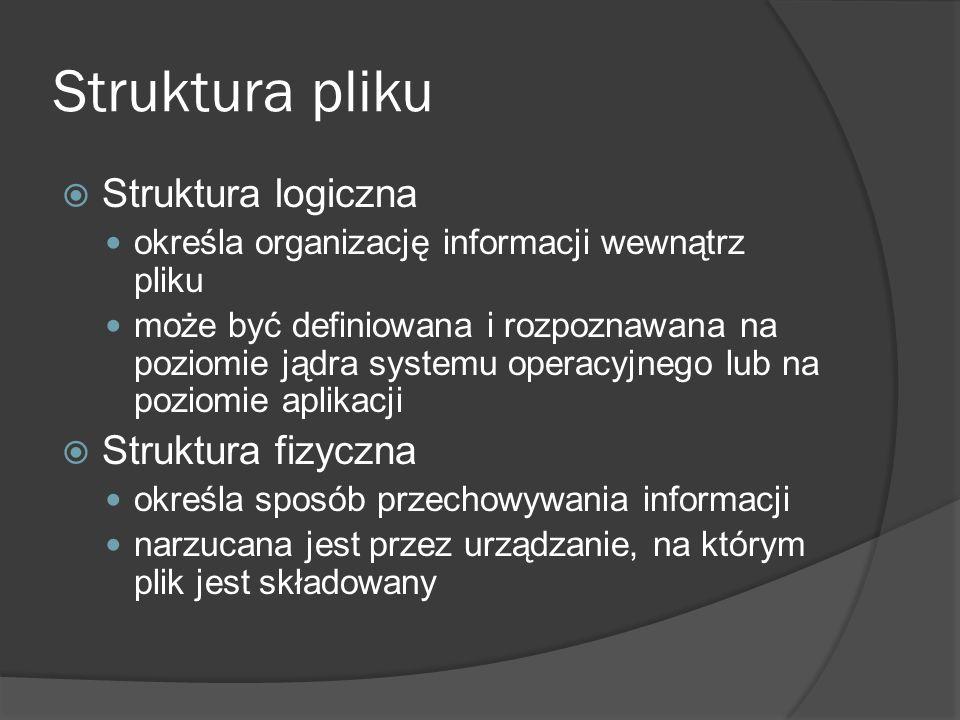 Struktura pliku  Struktura logiczna określa organizację informacji wewnątrz pliku może być definiowana i rozpoznawana na poziomie jądra systemu opera