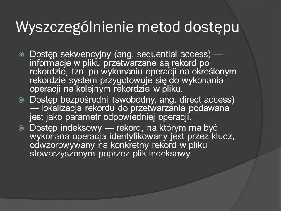 Wyszczególnienie metod dostępu  Dostęp sekwencyjny (ang. sequential access) — informacje w pliku przetwarzane są rekord po rekordzie, tzn. po wykonan