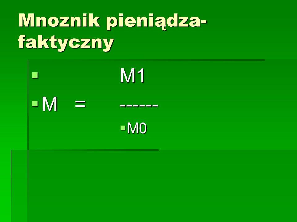 Mnoznik pieniądza- faktyczny  M1  M = ------  M0