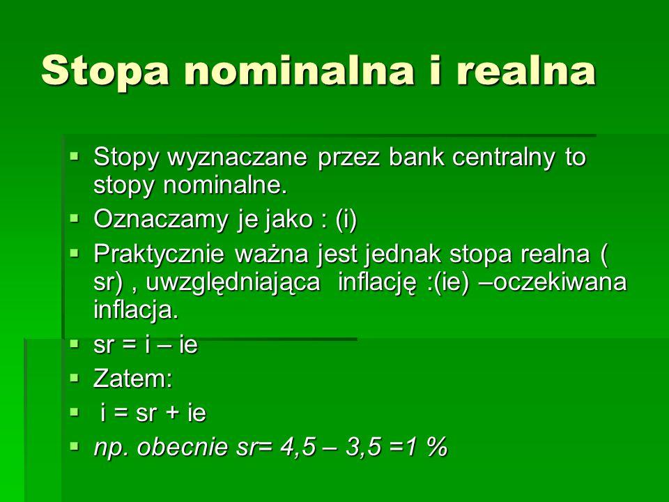 Stopa nominalna i realna  Stopy wyznaczane przez bank centralny to stopy nominalne.  Oznaczamy je jako : (i)  Praktycznie ważna jest jednak stopa r