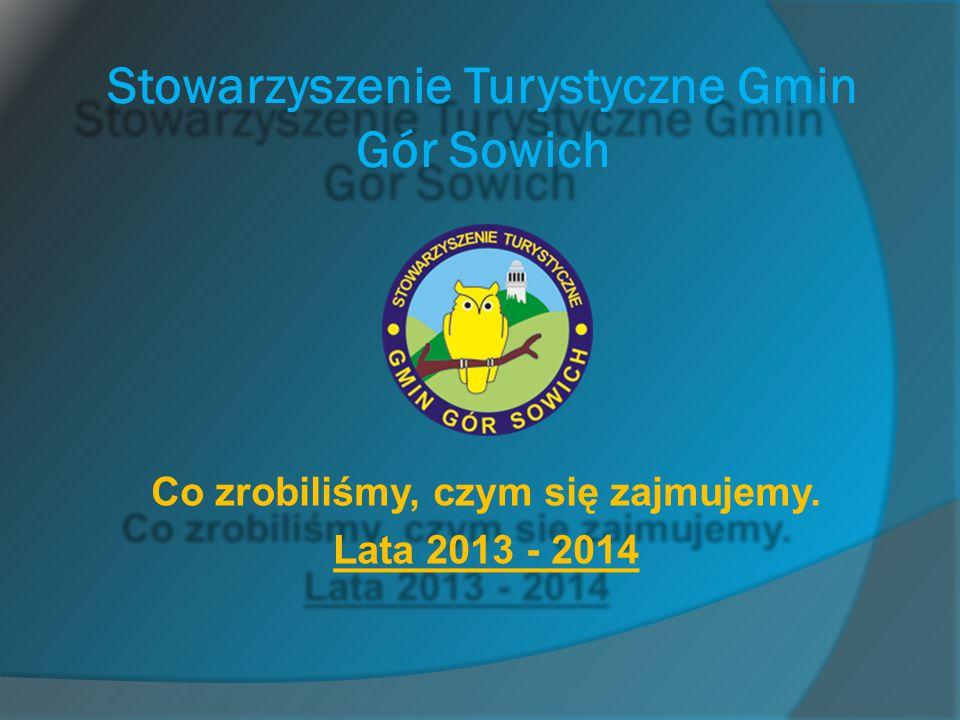 Stowarzyszenie Turystyczne Gmin Gór Sowich Co zrobiliśmy, czym się zajmujemy. Lata 2013 - 2014 Co zrobiliśmy, czym się zajmujemy. Lata 2013 - 2014