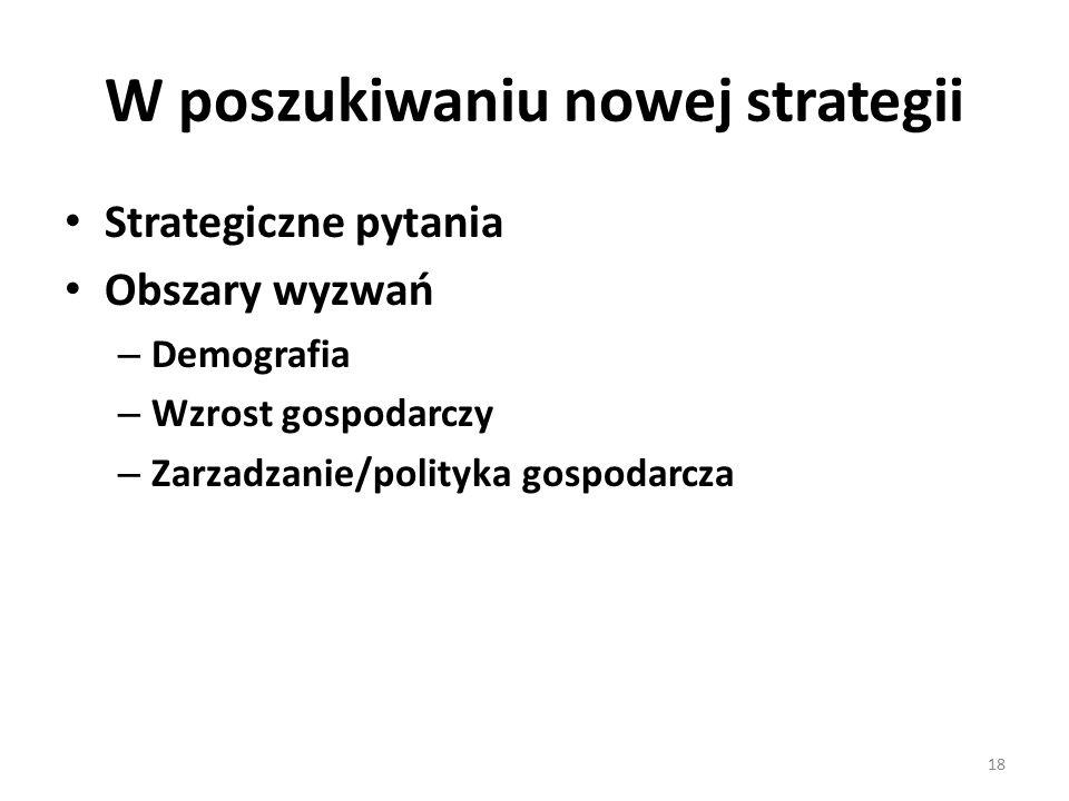 W poszukiwaniu nowej strategii Strategiczne pytania Obszary wyzwań – Demografia – Wzrost gospodarczy – Zarzadzanie/polityka gospodarcza 18