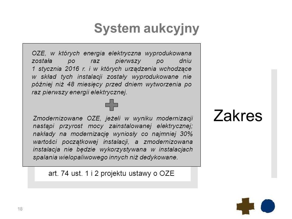 18 System aukcyjny art. 74 ust. 1 i 2 projektu ustawy o OZE Zakres OZE, w których energia elektryczna wyprodukowana została po raz pierwszy po dniu 1