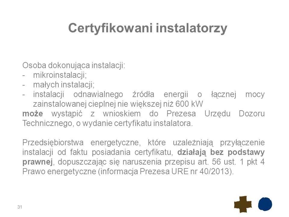 31 Certyfikowani instalatorzy Osoba dokonująca instalacji: -mikroinstalacji; -małych instalacji; -instalacji odnawialnego źródła energii o łącznej mocy zainstalowanej cieplnej nie większej niż 600 kW może wystąpić z wnioskiem do Prezesa Urzędu Dozoru Technicznego, o wydanie certyfikatu instalatora.