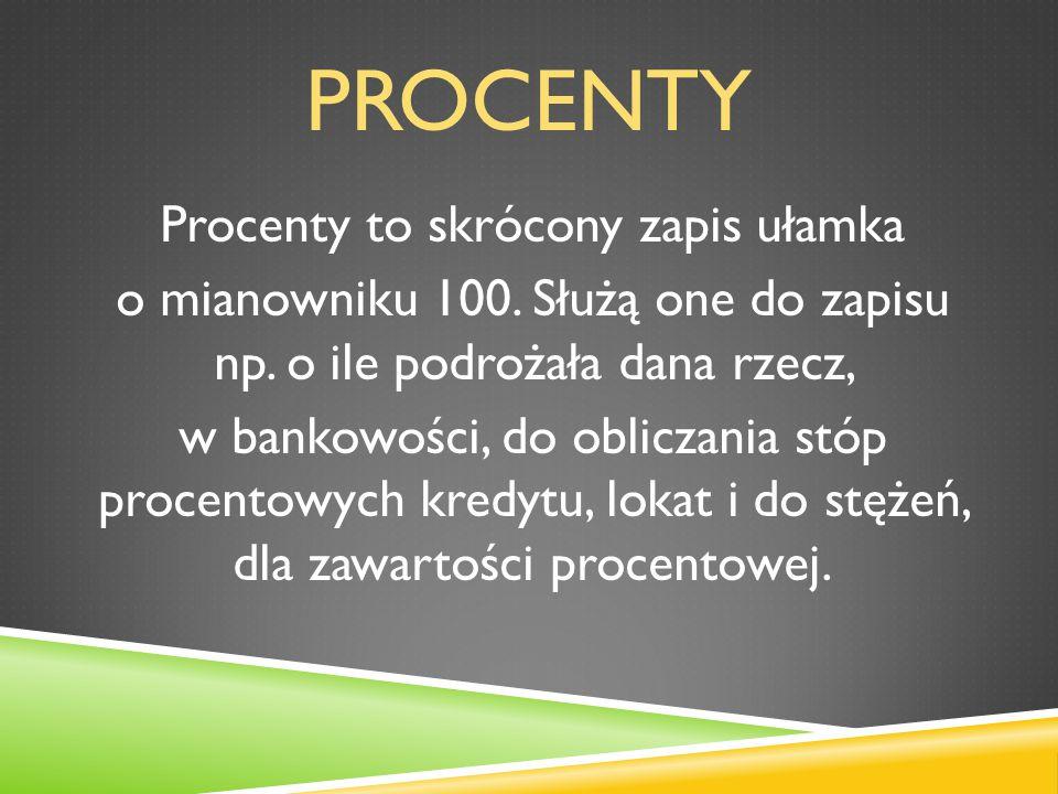 PROCENTY Procenty to skrócony zapis ułamka o mianowniku 100. Służą one do zapisu np. o ile podrożała dana rzecz, w bankowości, do obliczania stóp proc