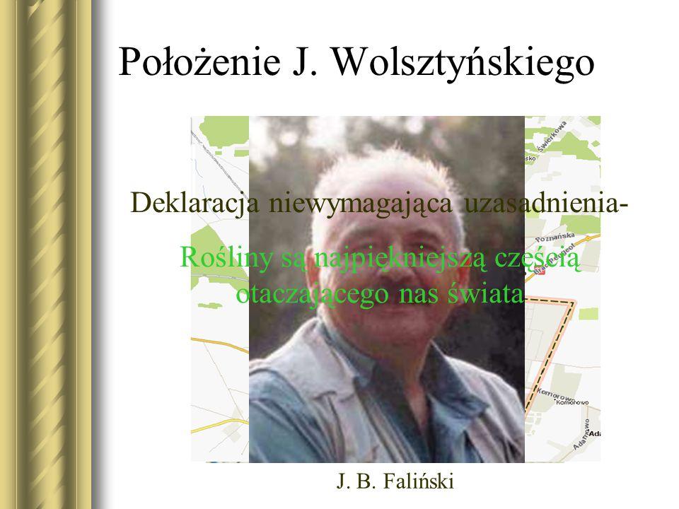 Położenie J. Wolsztyńskiego J. B. Faliński Deklaracja niewymagająca uzasadnienia- Rośliny są najpiękniejszą częścią otaczającego nas świata