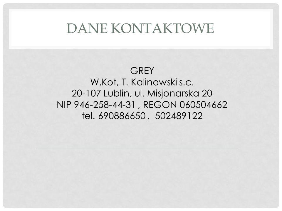 DANE KONTAKTOWE GREY W.Kot, T. Kalinowski s.c. 20-107 Lublin, ul. Misjonarska 20 NIP 946-258-44-31, REGON 060504662 tel. 690886650, 502489122