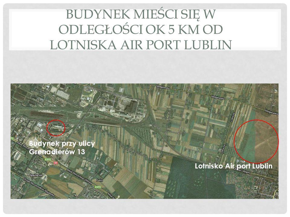 BUDYNEK MIEŚCI SIĘ W ODLEGŁOŚCI OK 5 KM OD LOTNISKA AIR PORT LUBLIN Budynek przy ulicy Grenadierów 13 Lotnisko Air port Lublin