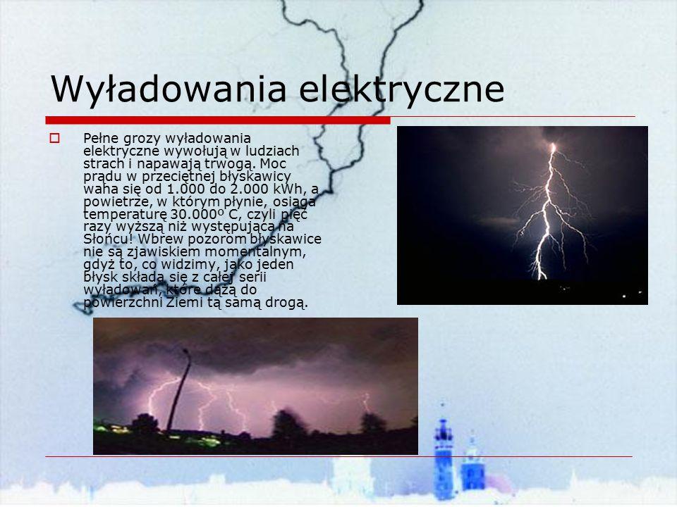 Wyładowania elektryczne  Pełne grozy wyładowania elektryczne wywołują w ludziach strach i napawają trwogą. Moc prądu w przeciętnej błyskawicy waha si